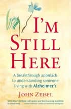 I'm Still Here - Creating a better life for a loved one living with Alzheimer's ebook by John Zeisel