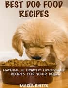 Best Dog Food Recipes: Natural & Healthy Homemade Recipes for Your Dog ebook by Mariel Rhetta