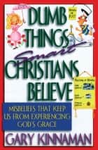 Dumb Things Smart Christians Believe - Misbeliefs that Keep Us From Experiencing God's Grace ebook by Gary D. Kinnaman