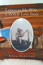Letters to My Wife, A WWII Love Story ebook by Ellen Anderson