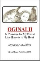 OGINALII, is Cherokee for My Friend Like Horse is to My Heart ebook by Stephanie M Sellers