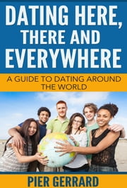 DATING HERE, THERE AND EVERYWHERE : A Comprehensive Study of Dating and Courtship Rituals around the Globe, and through the Ages ebook by Pier Gerrard