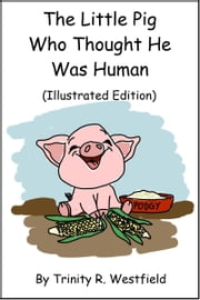 The Little Pig Who Thought He Was Human (Illustrated Edition) ebook by Trinity R. Westfield
