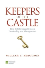 Keepers of the Castle: Real Estate Executives on Leadership and Management ebook by Ferguson, William J.