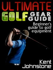 Ultimate Golf Gear Guide: Beginner's guide to golf equipment ebook by Kent Johnstone