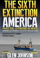 The Sixth Extinction: America – Part Six: A Friend in Need. ebook by