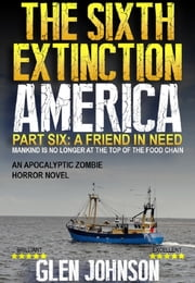 The Sixth Extinction: America – Part six: A Friend in Need. ebook by Glen Johnson