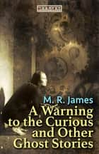A Warning to the Curious and Other Ghost Stories ebook by M. R. James