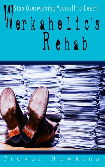 Workaholic's Rehab - Stop Overworking Yourself To Death! ebook by Trevor Hawkins