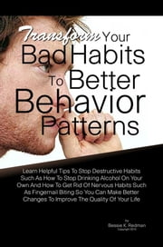 Transform Your Bad Habits To Better Behavior Patterns - Learn Helpful Tips To Stop Destructive Habits Such As How To Stop Drinking Alcohol On Your Own And How To Get Rid Of Nervous Habits Such As Fingernail Biting So You Can Make Better Changes To Improve The Quality Of Your Life ebook by Bessie K. Redman