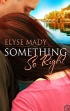 Something So Right ebook by Elyse Mady