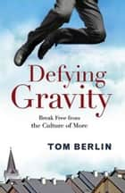 Defying Gravity - Break Free from the Culture of More ebook by Tom Berlin