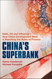 China's Superbank - Debt, Oil and Influence - How China Development Bank is Rewriting the Rules of Finance ebook by Henry Sanderson,Michael Forsythe
