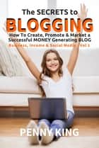 "The SECRETS to BLOGGING: How To Create, Promote & Market a Successful Money Generating Blog + FREE eBook ""Attracting Affiliates"" - Business, Income & Social Media, #1 ebook by Penny King"