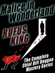 Malice in Wonderland - The Complete Adventures of Chief Bill Duggan ebook by Rufus King