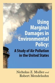 Using Marginal Damages in Environmental Policy - A Study of Air Pollution in the United States ebook by Robert O. Mendelsohn,Nicholas Z. Muller