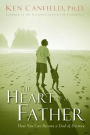 The Heart of a Father - How You Can Become a Dad of Destiny ebook by Ken Canfield PH.D.