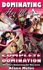 Dominating Her Men: Complete Domination: The Entire Dominating Her Man Series ebook by Alana Melos