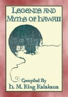 LEGENDS AND MYTHS OF HAWAII - 21 Polynesian Legends - Legends and myths from the Hawaiian Islands ebook by Anon E. Mouse, Compiled and Retold by H.M. King Kalakaua