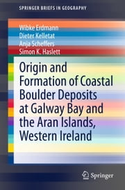 Origin and Formation of Coastal Boulder Deposits at Galway Bay and the Aran Islands, Western Ireland ebook by Wibke Erdmann,Dieter Kelletat,Anja M. Scheffers,Simon Haslett