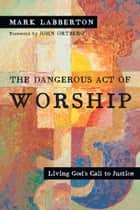 The Dangerous Act of Worship - Living God's Call to Justice ebook by Mark Labberton, John Ortberg