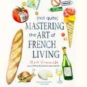 (Not Quite) Mastering the Art of French Living audiobook by Mark Greenside