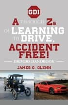 A Through Zs of Learning to Drive, Accident Free! - Drivers Handbook ebook by James Q. Glenn