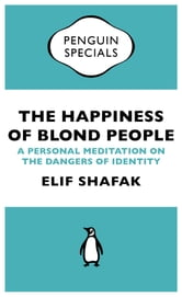 The Happiness of Blond People - A Personal Meditation on the Dangers of Identity ebook by Elif Shafak