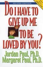 Do I Have to Give Up Me to Be Loved by You - Second Edition ebook by Jordan Paul, Ph.D., Margaret Paul