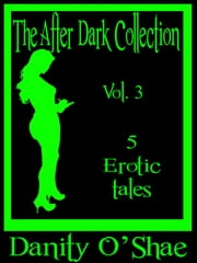 The After Dark Collection: Vol 3 (5 Erotic Tales) ebook by Danity O'Shae