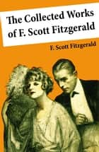 The Collected Works of F. Scott Fitzgerald (45 Short Stories and Novels) ebook by