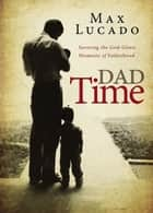 Dad Time - Savoring the God-Given Moments of Fatherhood ebook by Max Lucado