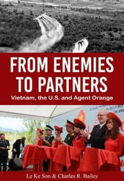 From Enemies to Partners - Vietnam, the U.S. and Agent Orange ebook by Le Ke Son, Charles R. Bailey