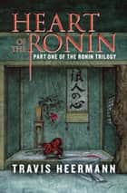 Heart of the Ronin ebook by Travis Heermann