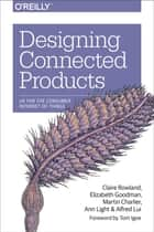 Designing Connected Products - UX for the Consumer Internet of Things ebook by Claire Rowland, Elizabeth Goodman, Martin Charlier,...