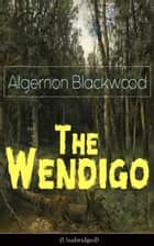 The Wendigo (Unabridged) - Horror Classic - A dark and thrilling story, which introduced the legend to horror fiction ebook by Algernon Blackwood