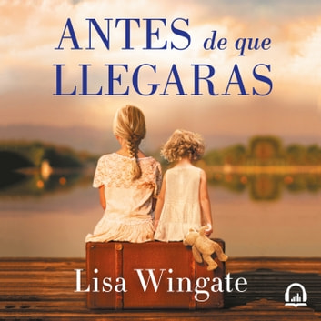 Antes de que llegaras audiobook by Lisa Wingate