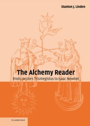 The Alchemy Reader - From Hermes Trismegistus to Isaac Newton ebook by Stanton J. Linden