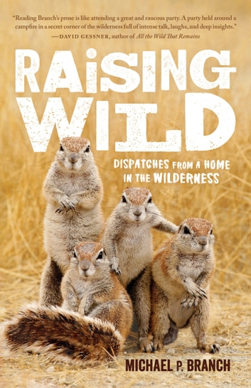 Raising Wild - Dispatches from a Home in the Wilderness ebook by Michael P. Branch