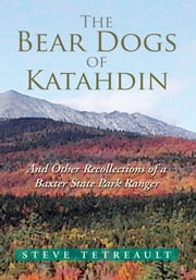 The Bear Dogs of Katahdin - And Other Recollections of a Baxter State Park Ranger ebook by Steve Tetreault