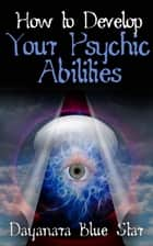 How to Develop Your Psychic Abilities ebook by Dayanara Blue Star
