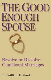 The Good Enough Spouse - Resolve or Dissolve Conflicted Marriages ebook by William E. Ward