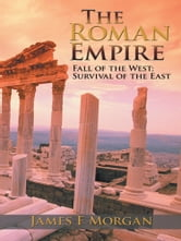 The Roman Empire - Fall of the West; Survival of the East ebook by James F Morgan