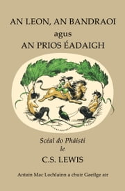 An Leon, an Bandraoi agus an Prios Éadaigh ebook by Clive  Staples Lewis,Antain Mac Lochlainn