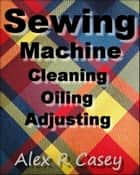 Sewing Machine, Cleaning, Oiling, Adjusting ebook by Alex R Casey