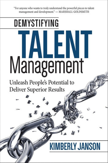 Demystifying Talent Management - Unleash People's Potential to Deliver Superior Results ebook by Kimberly Janson