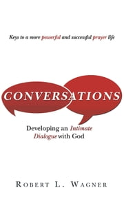 Conversations - Developing An Intimate Dialogue With God ebook by Robert L. Wagner