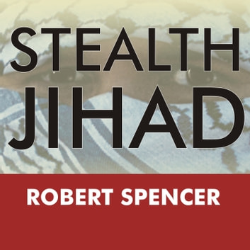 Stealth Jihad - How Radical Islam Is Subverting America without Guns or Bombs audiobook by Robert Spencer