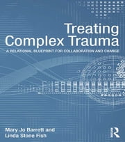 Treating Complex Trauma - A Relational Blueprint for Collaboration and Change ebook by Mary Jo Barrett,Linda Stone Fish