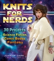 Knits for Nerds: 30 Projects: Science Fiction, Comic Books, Fantasy - 30 Projects: Science Fiction, Comic Books, Fantasy ebook by Joan of Dark a.k.a Toni Carr